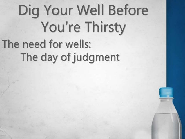 Dig Your Well Before You're Thirsty The need for wells: The day of judgment Times of temptation Periods of tribulation