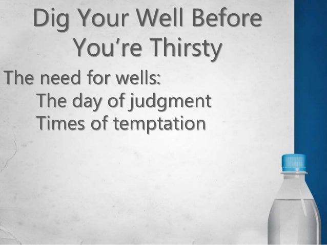Dig Your Well Before You're Thirsty Digging our wells: Preparing for judgment Preparing for temptation Preparing for tribu...