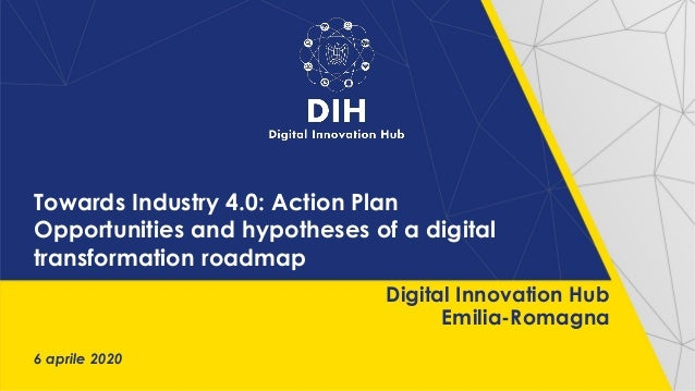 Towards Industry 4.0: Action Plan Opportunities and hypotheses of a digital transformation roadmap 6 aprile 2020 Digital I...
