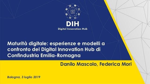 Maturità digitale: esperienze e modelli a confronto del Digital Innovation Hub di Confindustria Emilia-Romagna Bologna, 3 ...