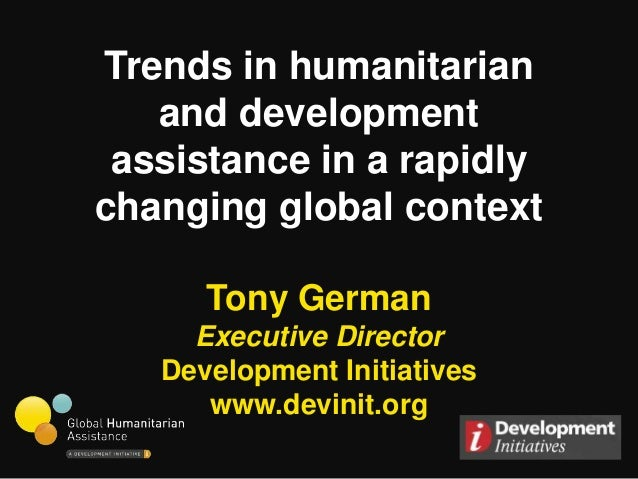 Trends in humanitarian   and development assistance in a rapidlychanging global context      Tony German     Executive Dir...