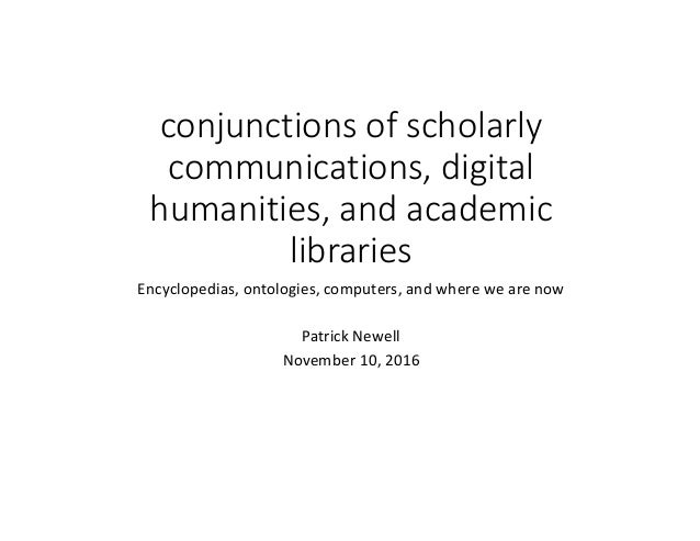 conjunctions	of	scholarly	 communications,	digital	 humanities,	and	academic	 libraries Encyclopedias,	ontologies,	compute...