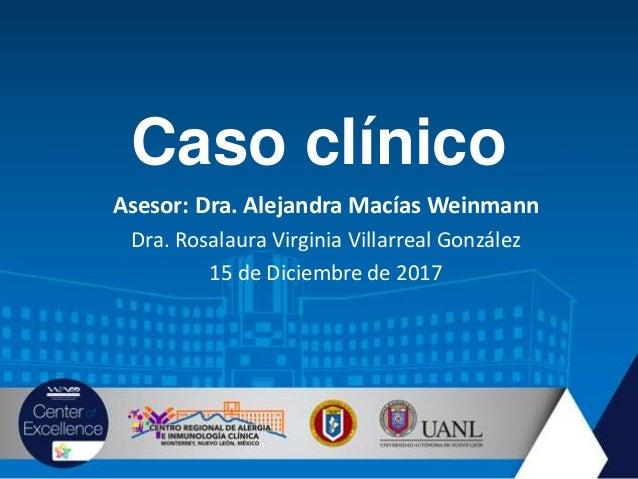 Caso clínico Asesor: Dra. Alejandra Macías Weinmann Dra. Rosalaura Virginia Villarreal González 15 de Diciembre de 2017
