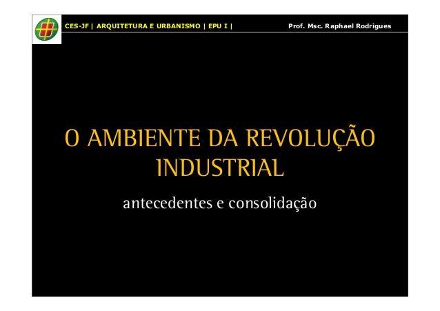 CES-JF | ARQUITETURA E URBANISMO | EPU I | Prof. Msc. Raphael Rodrigues  O AMBIENTE DA REVOLUÇÃO  INDUSTRIAL  antecedentes...