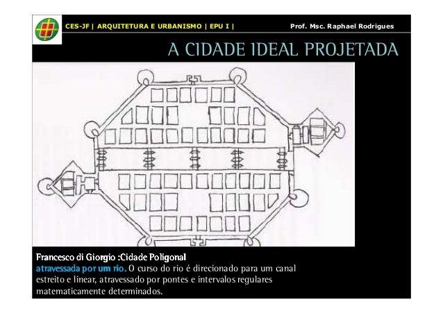CES-JF | ARQUITETURA E URBANISMO | EPU I | Prof. Msc. Raphael Rodrigues  A CIDADE IDEAL PROJETADA  Francesco di Giorgio FF...