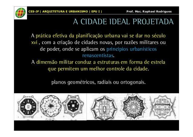 CES-JF | ARQUITETURA E URBANISMO | EPU I | Prof. Msc. Raphael Rodrigues  A CIDADE IDEAL PROJETADA  A prática efetiva da pl...