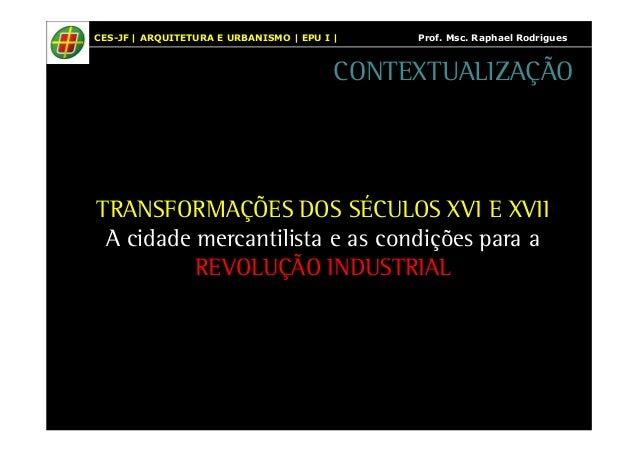 CES-JF | ARQUITETURA E URBANISMO | EPU I | Prof. Msc. Raphael Rodrigues  CONTEXTUALIZAÇÃO  TRANSFORMAÇÕES DOS SÉCULOS XVI ...