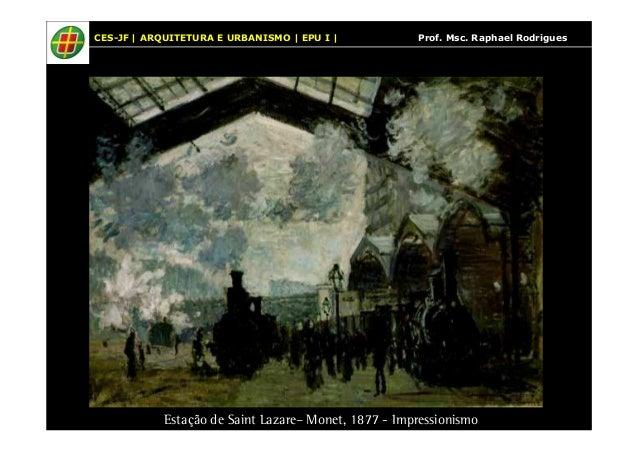 CES-JF | ARQUITETURA E URBANISMO | EPU I | Prof. Msc. Raphael Rodrigues  Estação de Saint Lazare– Monet, 1877 - Impression...