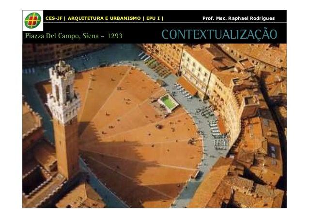 CES-JF | ARQUITETURA E URBANISMO | EPU I | Prof. Msc. Raphael Rodrigues  Piazza Del Campo, Siena – 1293 CONTEXTUALIZAÇÃO