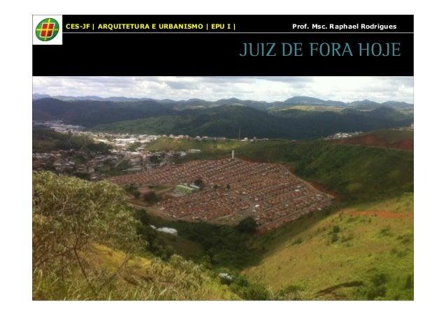 CES-JF | ARQUITETURA E URBANISMO | EPU I | Prof. Msc. Raphael Rodrigues  JUIZ DE FORA HOJE
