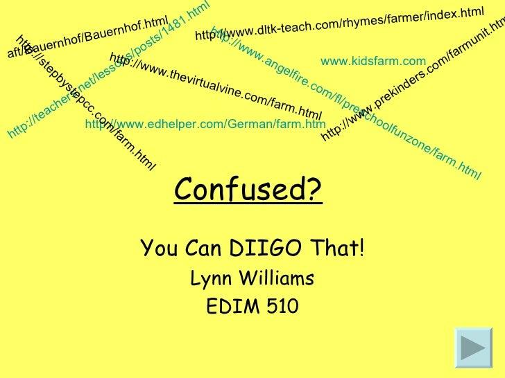 Confused? You Can DIIGO That! Lynn Williams EDIM 510 http://teachers.net/lessons/posts/1481.html www.kidsfarm.com http://w...