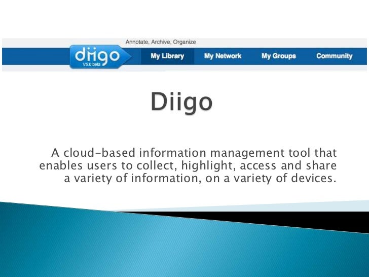 Diigo<br />A cloud-based information management tool that enables users to collect, highlight, access and share a variety ...