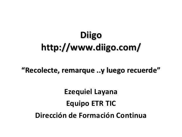 """Diigo     http://www.diigo.com/""""Recolecte, remarque ..y luego recuerde""""           Ezequiel Layana            Equipo ETR TI..."""