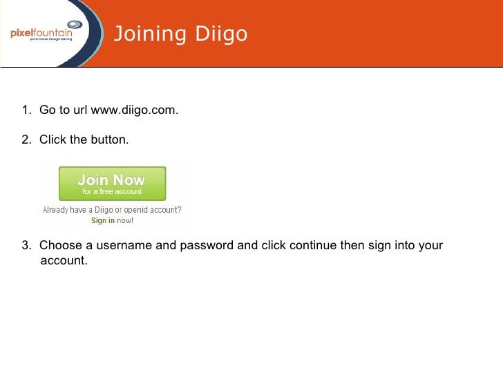 Joining Diigo 1.  Go to url www.diigo.com . 2.  Click the button .   3.  Choose a username and password  and click continu...