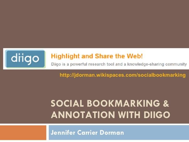 SOCIAL BOOKMARKING & ANNOTATION WITH DIIGO Jennifer Carrier Dorman http://jdorman.wikispaces.com/socialbookmarking