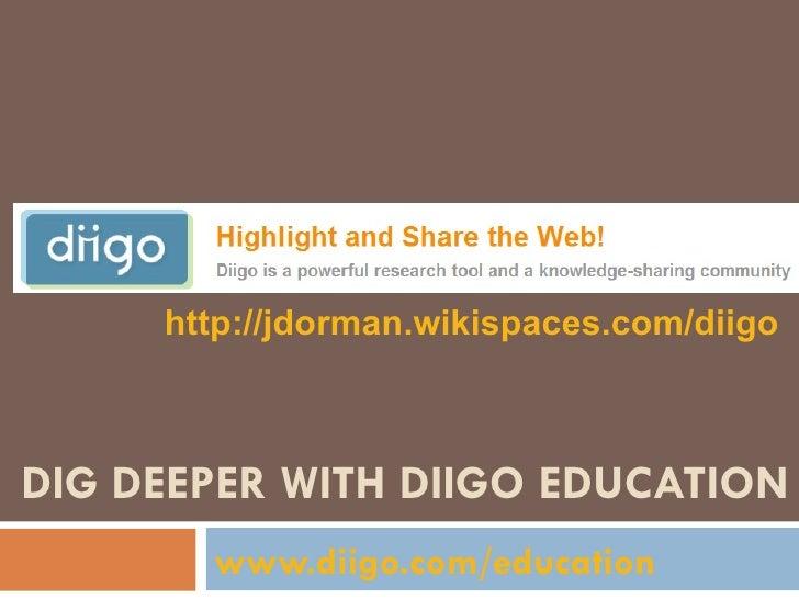 DIG DEEPER WITH DIIGO EDUCATION www.diigo.com/education   http://jdorman.wikispaces.com/diigo