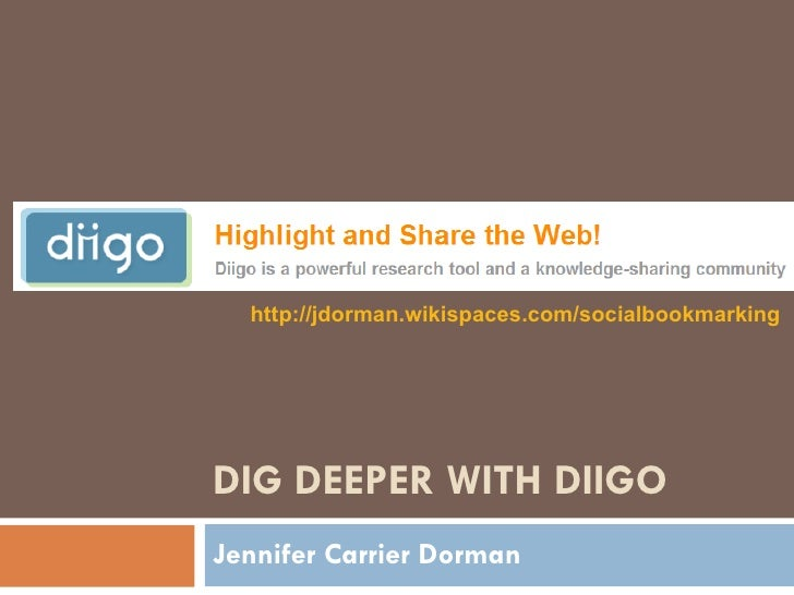DIG DEEPER WITH DIIGO Jennifer Carrier Dorman http://jdorman.wikispaces.com/socialbookmarking