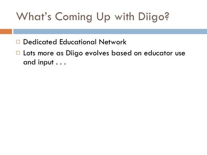 What's Coming Up with Diigo? <ul><li>Dedicated Educational Network </li></ul><ul><li>Lots more as Diigo evolves based on e...
