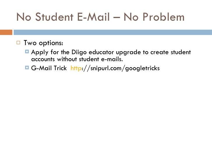 No Student E-Mail – No Problem <ul><li>Two options: </li></ul><ul><ul><li>Apply for the Diigo educator upgrade to create s...