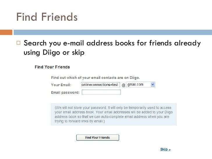 Find Friends  <ul><li>Search you e-mail address books for friends already using Diigo or skip </li></ul>