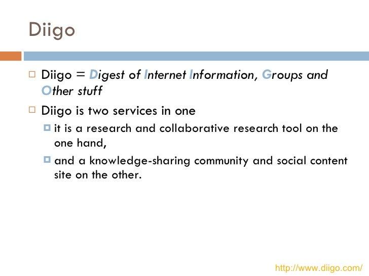 Diigo <ul><li>Diigo =  D igest of  I nternet  I nformation,  G roups and  O ther stuff   </li></ul><ul><li>Diigo is two se...