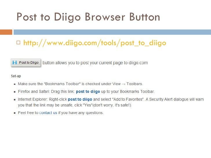 Post to Diigo Browser Button <ul><li>http://www.diigo.com/tools/post_to_diigo </li></ul>