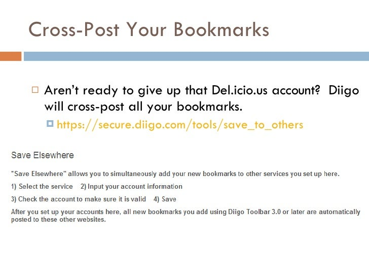 Cross-Post Your Bookmarks <ul><li>Aren't ready to give up that Del.icio.us account?  Diigo will cross-post all your bookma...