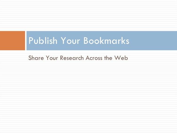 <ul><li>Share Your Research Across the Web </li></ul>Publish Your Bookmarks