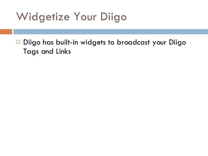 Widgetize Your Diigo <ul><li>Diigo has built-in widgets to broadcast your Diigo Tags and Links </li></ul>