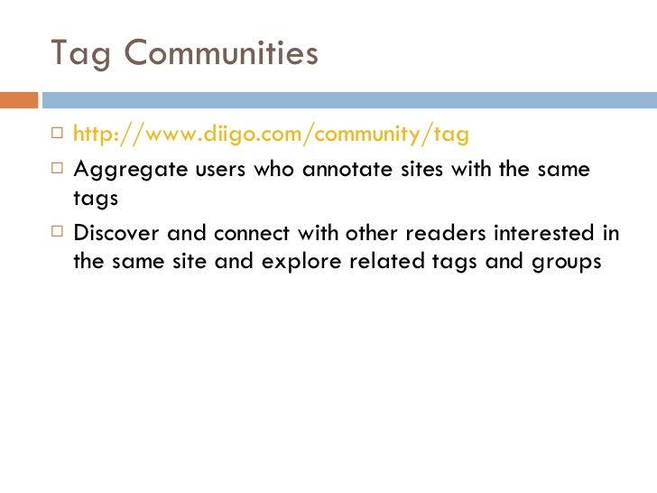 Tag Communities <ul><li>http://www.diigo.com/community/tag </li></ul><ul><li>Aggregate users who annotate sites with the s...