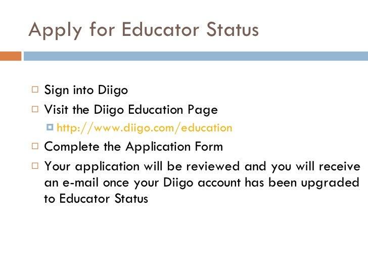 Apply for Educator Status <ul><li>Sign into Diigo </li></ul><ul><li>Visit the Diigo Education Page </li></ul><ul><ul><li>h...