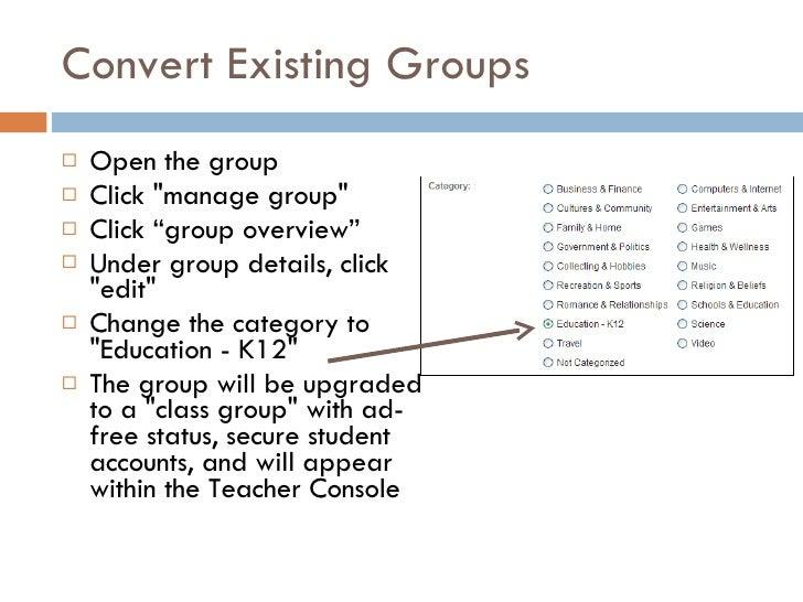 "Convert Existing Groups <ul><li>Open the group </li></ul><ul><li>Click &quot;manage group&quot;  </li></ul><ul><li>Click ""..."