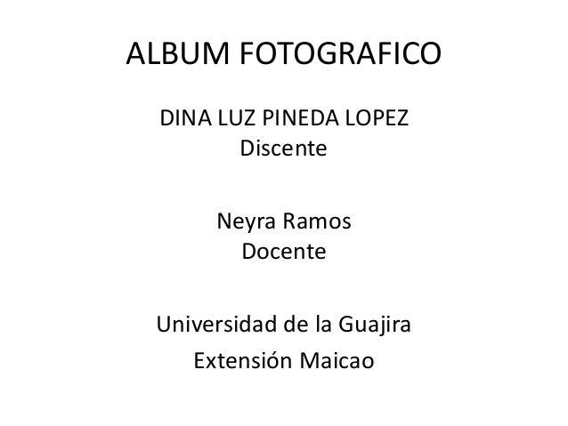 ALBUM FOTOGRAFICO DINA LUZ PINEDA LOPEZ Discente Neyra Ramos Docente Universidad de la Guajira Extensión Maicao
