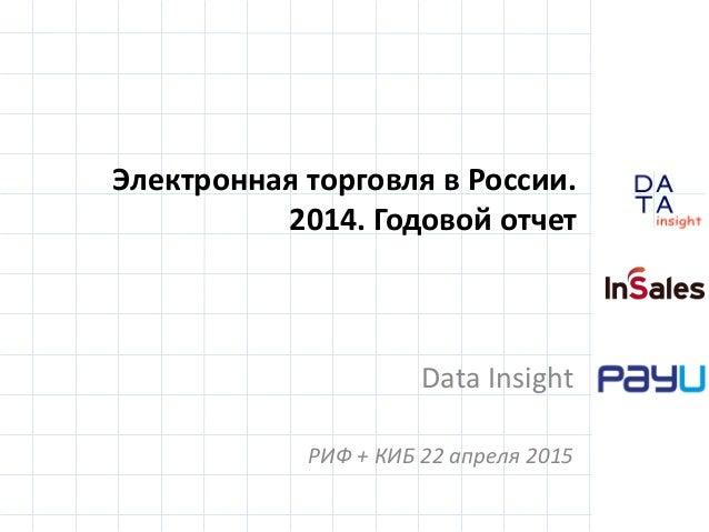 D insight AT A Электронная торговля в России. 2014. Годовой отчет Data Insight РИФ + КИБ 22 апреля 2015