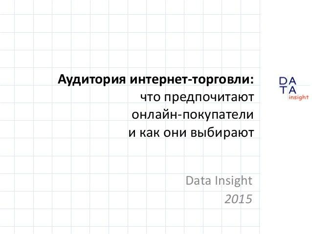 D insight AT A Аудитория интернет-торговли: что предпочитают онлайн-покупатели и как они выбирают Data Insight 2015