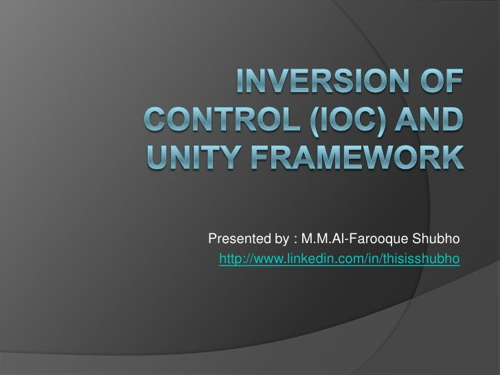 Inversion Of Control (IOC) and Unity Framework<br />Presented by : M.M.Al-FarooqueShubho<br />http://www.linkedin.com/in/t...