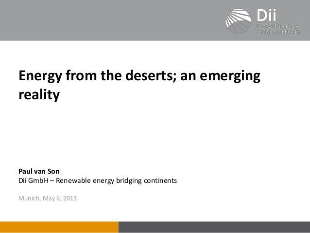 Energy from the deserts; an emergingrealityPaul van SonDii GmbH – Renewable energy bridging continentsMunich, May 6, 2013