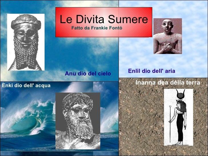 Le Divita Sumere Anu dio del cielo Enlil dio dell' aria Enki dio dell' acqua Inanna dea della terra Fatto da Frankie Fontó