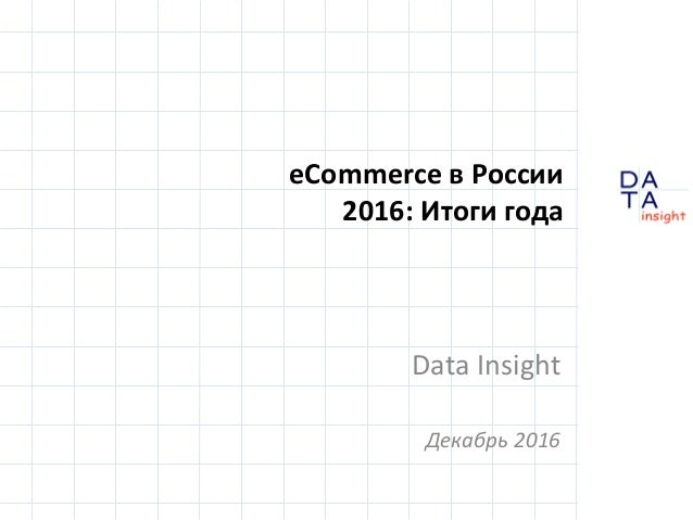 D insight AT A eCommerce в России 2016: Итоги года Data Insight Декабрь 2016