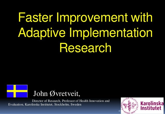 Faster Improvement with Adaptive Implementation Research 1 John Øvretveit, Director of Research, Professor of Health Innov...