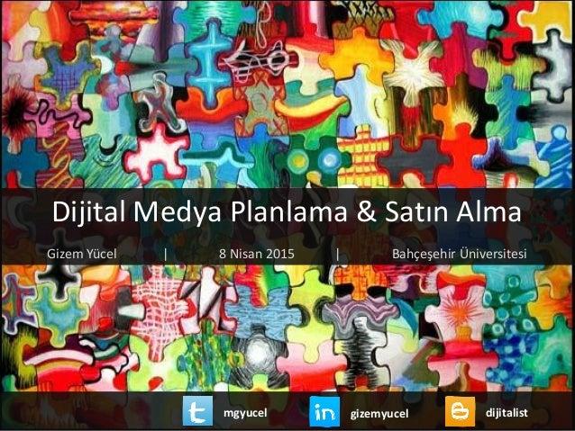 Dijital Medya Planlama & Satın Alma Gizem Yücel | 8 Nisan 2015 | Bahçeşehir Üniversitesi gizemyucel dijitalistmgyucel