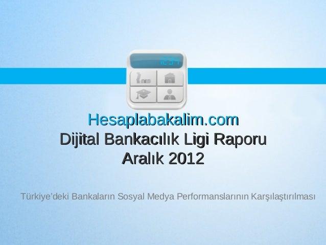 Hesaplabakalim.com         Dijital Bankacılık Ligi Raporu                   Aralık 2012Türkiye'deki Bankaların Sosyal Medy...