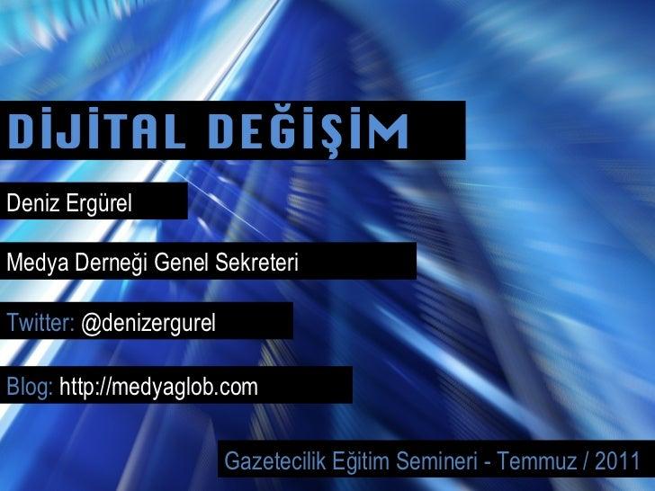 DİJİTAL DEĞİŞİM Deniz Ergürel Gazetecilik Eğitim Semineri - Temmuz / 2011 Twitter:  @denizergurel Medya Derneği Genel Sekr...