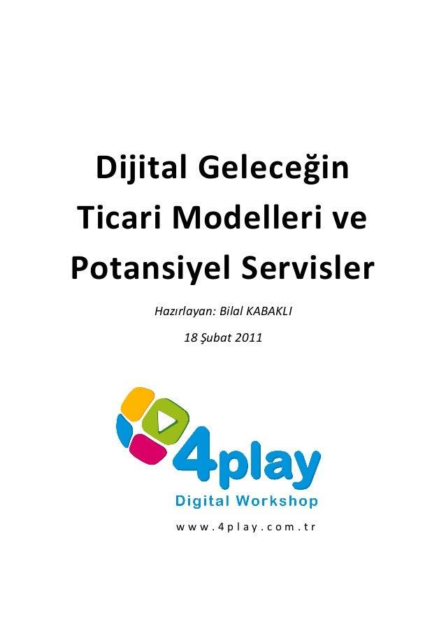 Dijital Geleceğin Ticari Modelleri ve Potansiyel Servisler Hazırlayan: Bilal KABAKLI 18 Şubat 2011 w w w . 4 p l a y . c o...