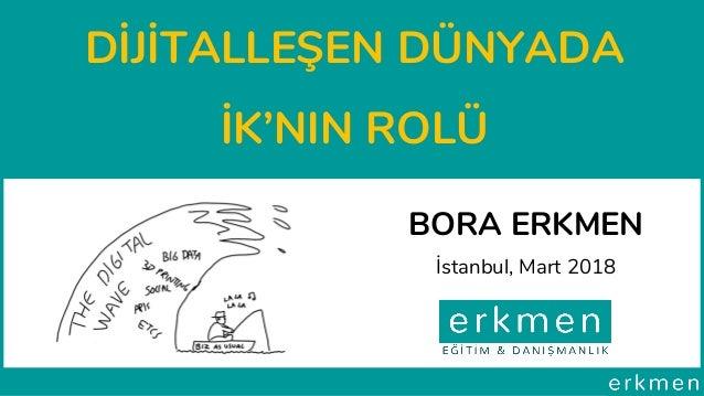 DİJİTALLEŞEN DÜNYADA İK'NIN ROLÜ BORA ERKMEN İstanbul, Mart 2018