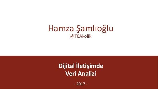 @TEAkolik Dijitalİletişimde VeriAnalizi - 2017- HamzaŞamlıoğlu @TEAkolik