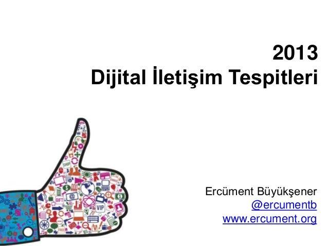 2013Dijital İletişim Tespitleri             Ercüment Büyükşener                    @ercumentb                www.ercument....
