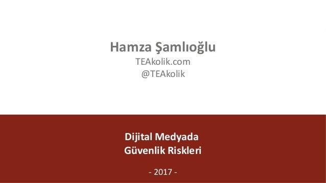 @TEAkolik DijitalMedyada GüvenlikRiskleri - 2017- HamzaŞamlıoğlu TEAkolik.com @TEAkolik