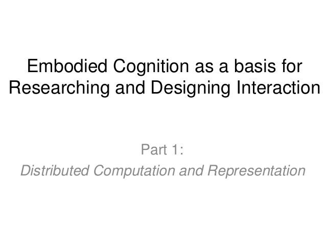 Embodied Cognition as a basis for Researching and Designing Interaction Part 1: Distributed Computation and Representation