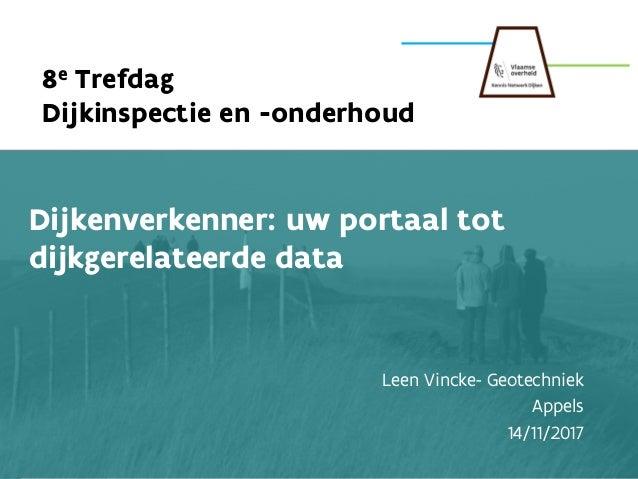 1 1 8e Trefdag Dijkinspectie en -onderhoud Dijkenverkenner: uw portaal tot dijkgerelateerde data Leen Vincke- Geotechniek ...